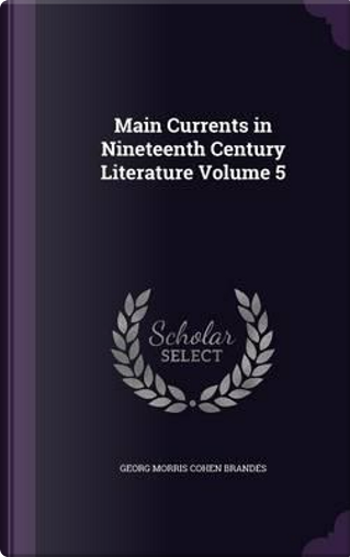 Main Currents in Nineteenth Century Literature Volume 5 by Georg Morris Cohen Brandes