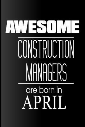 Awesome Construction Managers Are Born in April Notebook by Creative Juices