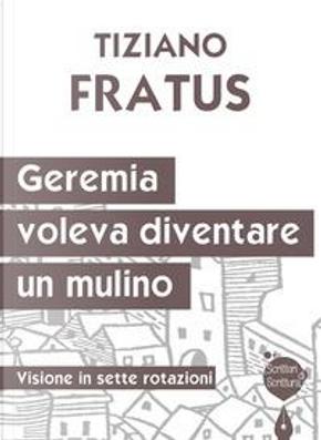 Geremia che voleva diventare un mulino. Visione in sette rotazioni by Tiziano Fratus