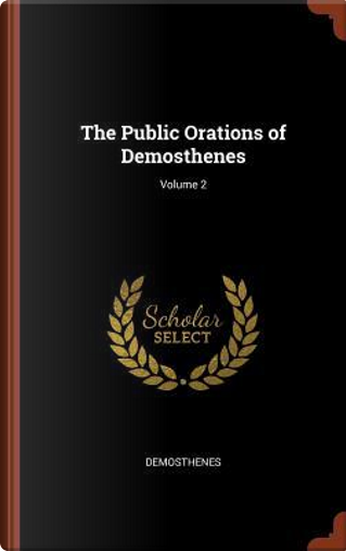 The Public Orations of Demosthenes; Volume 2 by Demosthenes