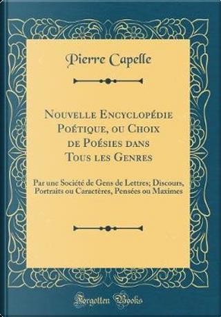 Nouvelle Encyclopédie Poétique, ou Choix de Poésies dans Tous les Genres by Pierre Capelle