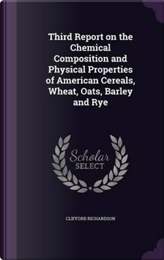 Third Report on the Chemical Composition and Physical Properties of American Cereals, Wheat, Oats, Barley and Rye by Clifford Richardson