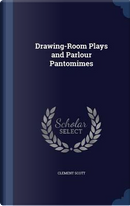 Drawing-Room Plays and Parlour Pantomimes by Clement Scott