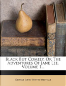 Black But Comely, or the Adventures of Jane Lee, Volume 1... by G J Whyte-Melville
