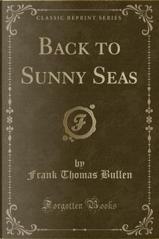 Back to Sunny Seas (Classic Reprint) by Frank Thomas Bullen