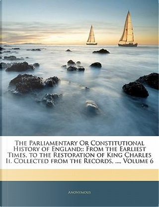 The Parliamentary or Constitutional History of England; by ANONYMOUS