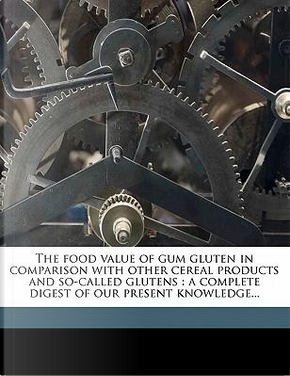 The Food Value of Gum Gluten in Comparison with Other Cereal Products and So-Called Glutens by Nelson Clark Parshall