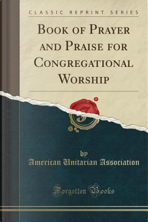 Book of Prayer and Praise for Congregational Worship (Classic Reprint) by American Unitarian Association