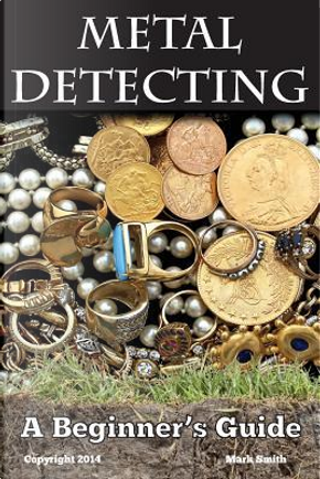 Metal Detecting a Beginner's Guide by MARK SMITH