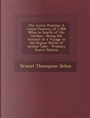 The Arctic Prairies by Ernest Thompson Seton