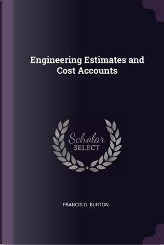 Engineering Estimates and Cost Accounts by Francis G. Burton