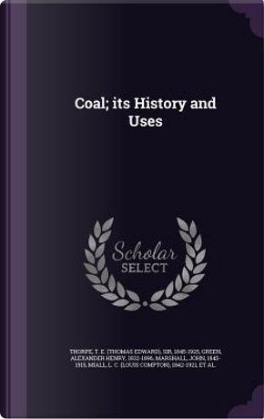 Coal; Its History and Uses by T E Thorpe