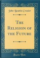 The Religion of the Future (Classic Reprint) by John Beattie Crozier
