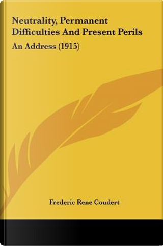 Neutrality, Permanent Difficulties and Present Perils by Frederic Rene Coudert