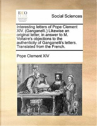 Interesting Letters of Pope Clement XIV. (Ganganelli. Likewise an Original Letter, in Answer to M. Voltaire's Objections to the Authenticity of Gangan by Pope Clement XIV