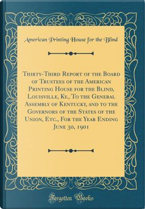 Thirty-Third Report of the Board of Trustees of the American Printing House for the Blind, Louisville, Ky., To the General Assembly of Kentucky, and ... Year Ending June 30, 1901 (Classic Reprint) by American Printing House for the Blind