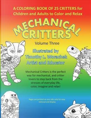 Mechanical Critters Volume Three by Timothy L. Worachek