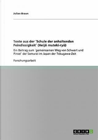 Texte aus der ´Schule der anhaltenden Feindlosigkeit´ (Heijô muteki-ryû) by Julian Braun
