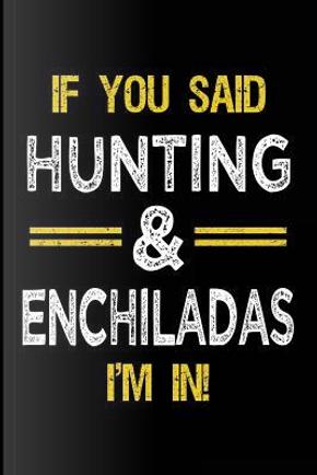 If You Said Hunting & Enchiladas I'm In by Dartan Creations