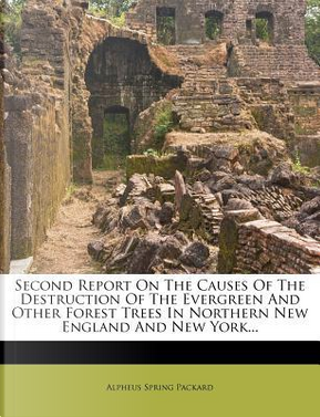 Second Report on the Causes of the Destruction of the Evergreen and Other Forest Trees in Northern New England and New York... by Alpheus Spring, Jr. Packard