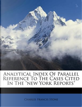 Analytical Index of Parallel Reference to the Cases Cited in the New York Reports by Charles Francis Stone