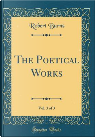The Poetical Works, Vol. 3 of 3 (Classic Reprint) by Robert Burns