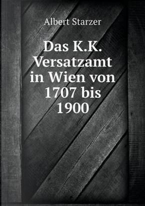 Das K.K. Versatzamt in Wien Von 1707 Bis 1900 by Albert Starzer