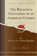 The Religious Education of an American Citizen (Classic Reprint) by Francis Greenwood Peabody