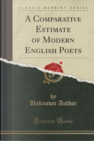 A Comparative Estimate of Modern English Poets (Classic Reprint) by Author Unknown