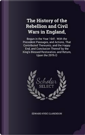 The History of the Rebellion and Civil Wars in England, by Edward Hyde Clarendon