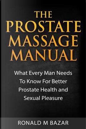 The Prostate Massage Manual by Ronald M. Bazar