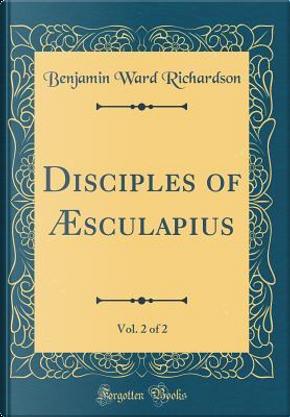 Disciples of Æsculapius, Vol. 2 of 2 (Classic Reprint) by Benjamin Ward Richardson