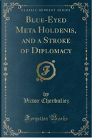 Blue-Eyed Meta Holdenis, and a Stroke of Diplomacy (Classic Reprint) by Victor Cherbuliez