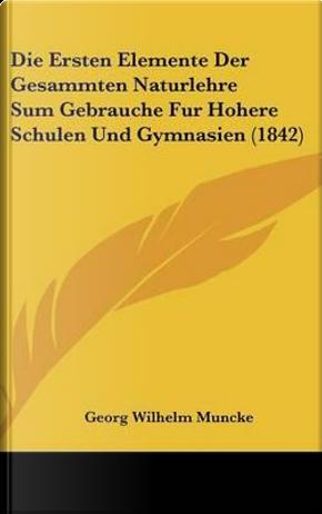 Die Ersten Elemente Der Gesammten Naturlehre Sum Gebrauche Fur Hohere Schulen Und Gymnasien (1842) by Georg Wilhelm Muncke