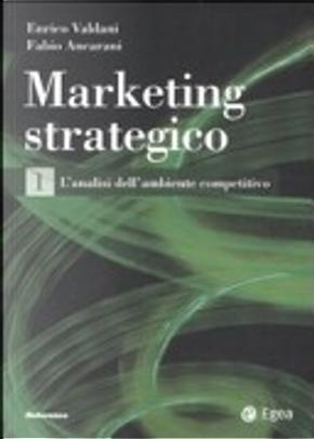 Marketing strategico. Vol. 1: L'analisi dell'ambiente competitivo. by Enrico Valdani, Fabio Ancarani