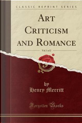 Art Criticism and Romance, Vol. 1 of 2 (Classic Reprint) by Henry Merritt