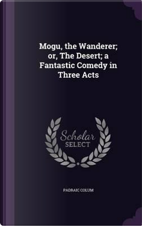 Mogu, the Wanderer; Or, the Desert; A Fantastic Comedy in Three Acts by Padraic Colum