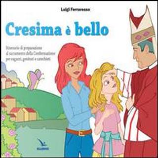 Cresima è bello. Itinerario di preparazione al sacramento della confermazione per ragazzi, genitori e catechisti by Luigi Ferraresso