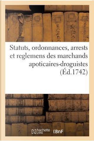Statuts, Ordonnances, Arrests et Reglemens des Marchands Apoticaires-Droguistes by R.T. France