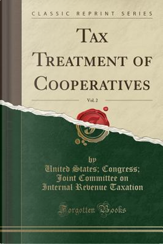 Tax Treatment of Cooperatives, Vol. 2 (Classic Reprint) by United States Congress Joint Taxation