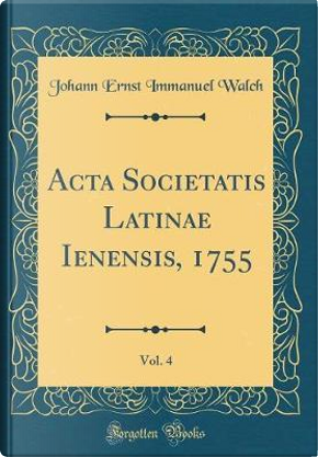 Acta Societatis Latinae Ienensis, 1755, Vol. 4 (Classic Reprint) by Johann Ernst Immanuel Walch