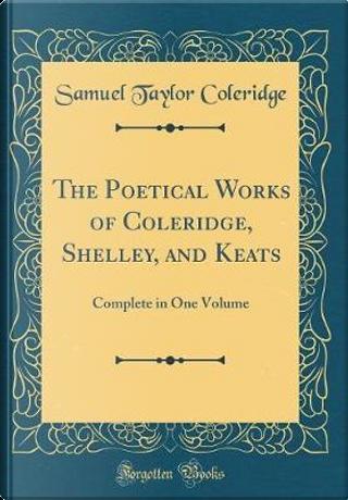 The Poetical Works of Coleridge, Shelley, and Keats by Samuel Taylor Coleridge