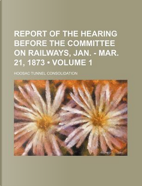 Report of the Hearing Before the Committee on Railways, Jan. - Mar. 21, 1873 (Volume 1) by Hoosac Tunnel Consolidation
