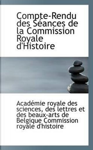 Compte-Rendu Des S Ances de La Commission Royale D'Histoire by Acadmie Royale Des Sciences