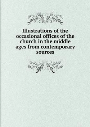 Illustrations of the Occasional Offices of the Church in the Middle Ages from Contemporary Sources by Hugh Sadler Kingsford
