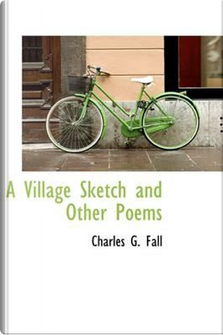 A Village Sketch and Other Poems by Charles G. Fall