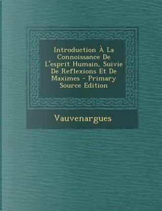 Introduction a la Connoissance de L'Esprit Humain, Suivie de Reflexions Et de Maximes by Vauvenargues