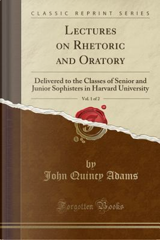 Lectures on Rhetoric and Oratory, Vol. 1 of 2 by John Quincy Adams