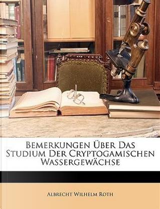 Bemerkungen ueber das Studium der Cryptogamischen Wassergewächse by Albrecht Wilhelm Roth