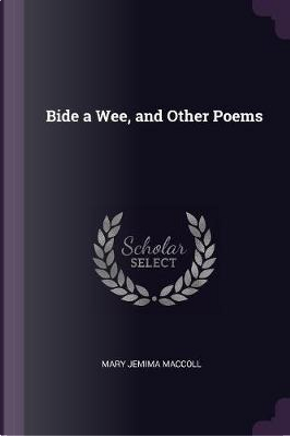 Bide a Wee, and Other Poems by Mary Jemima MacColl